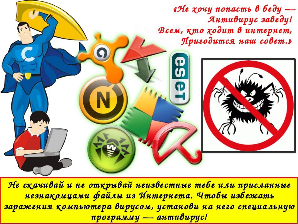 Не скачивай и не открывай неизвестные тебе или присланные незнакомцами файлы...