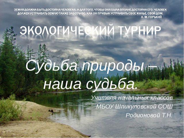 Судьба природы – наша судьба. Учителя начальных классов МБОУ Шпикуловской СОШ...