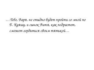 …Тебе, Варя. не стыдно будет пройти со мной по Б. Куяшу, и сынок Витя, как по