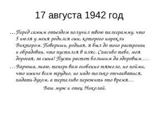 17 августа 1942 год …Перед самым отъездом получил твою телеграмму, что 5 июля