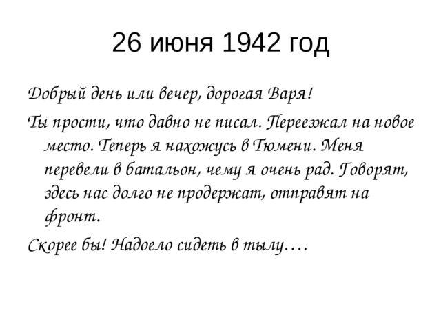 26 июня 1942 год Добрый день или вечер, дорогая Варя! Ты прости, что давно не...