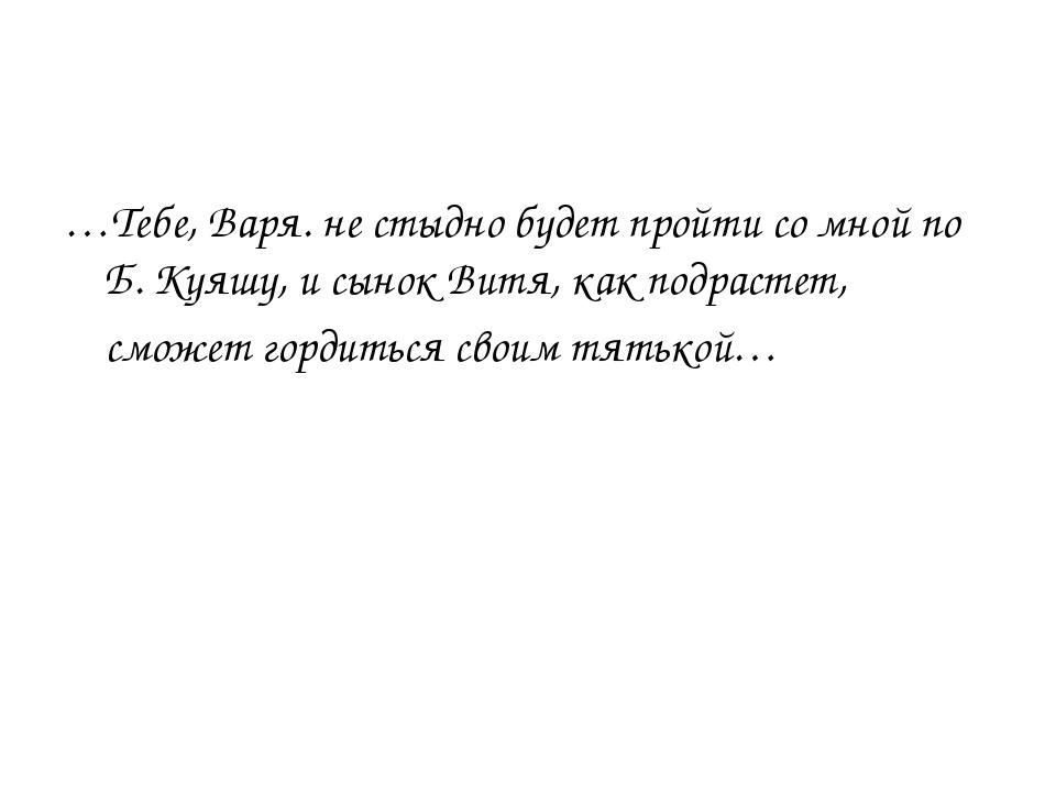 …Тебе, Варя. не стыдно будет пройти со мной по Б. Куяшу, и сынок Витя, как по...