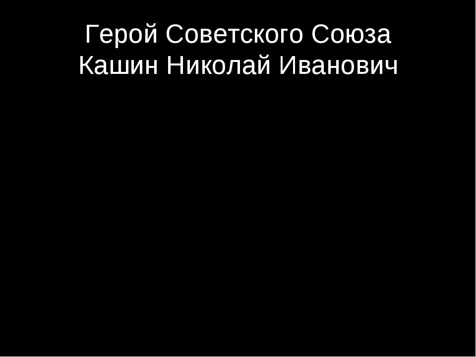 Герой Советского Союза Кашин Николай Иванович