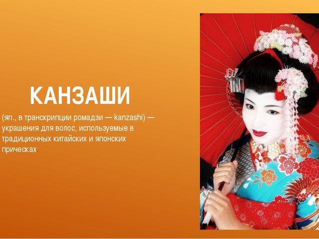 КАНЗАШИ (яп., в транскрипции ромадзи — kanzashi) — украшения для волос, испол...