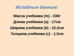 Исходные данные: Масса учебника (m) - 330г Длина учебника (а) - 17см Ширина у