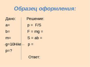 Образец оформления: Дано: Решение: а= р = F/S b= F = mg = m= S = аb = g=10H/к
