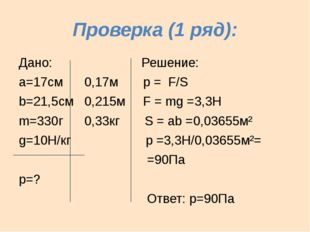 Проверка (1 ряд): Дано: Решение: а=17см 0,17м р = F/S b=21,5см 0,215м F = mg