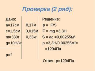 Проверка (2 ряд): Дано: Решение: а=17см 0,17м р = F/S с=1,5см 0,015м F = mg =