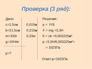 Проверка (3 ряд): Дано: Решение: с=1,5см 0,015м р = F/S b=21,5см 0,215м F = m