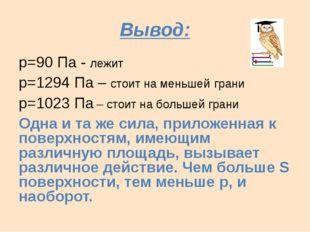Вывод: р=90 Па - лежит р=1294 Па – стоит на меньшей грани р=1023 Па – стоит н