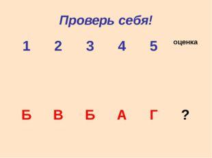 Проверь себя! 1 2 3 4 5 оценка Б В Б А Г ?