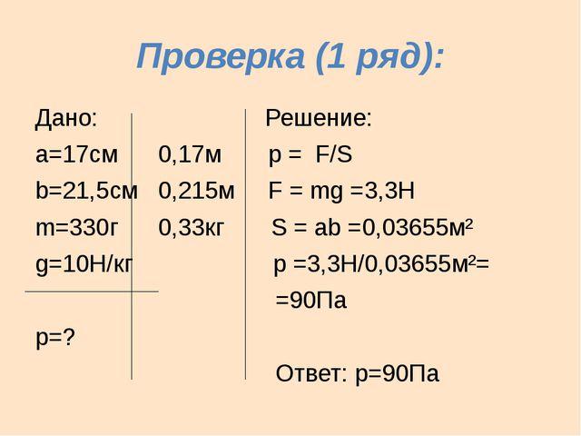 Проверка (1 ряд): Дано: Решение: а=17см 0,17м р = F/S b=21,5см 0,215м F = mg...
