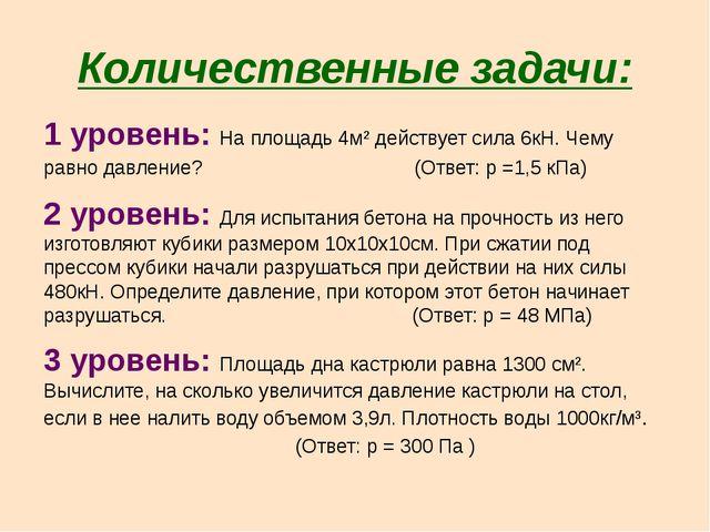 Количественные задачи: 1 уровень: На площадь 4м² действует сила 6кН. Чему рав...
