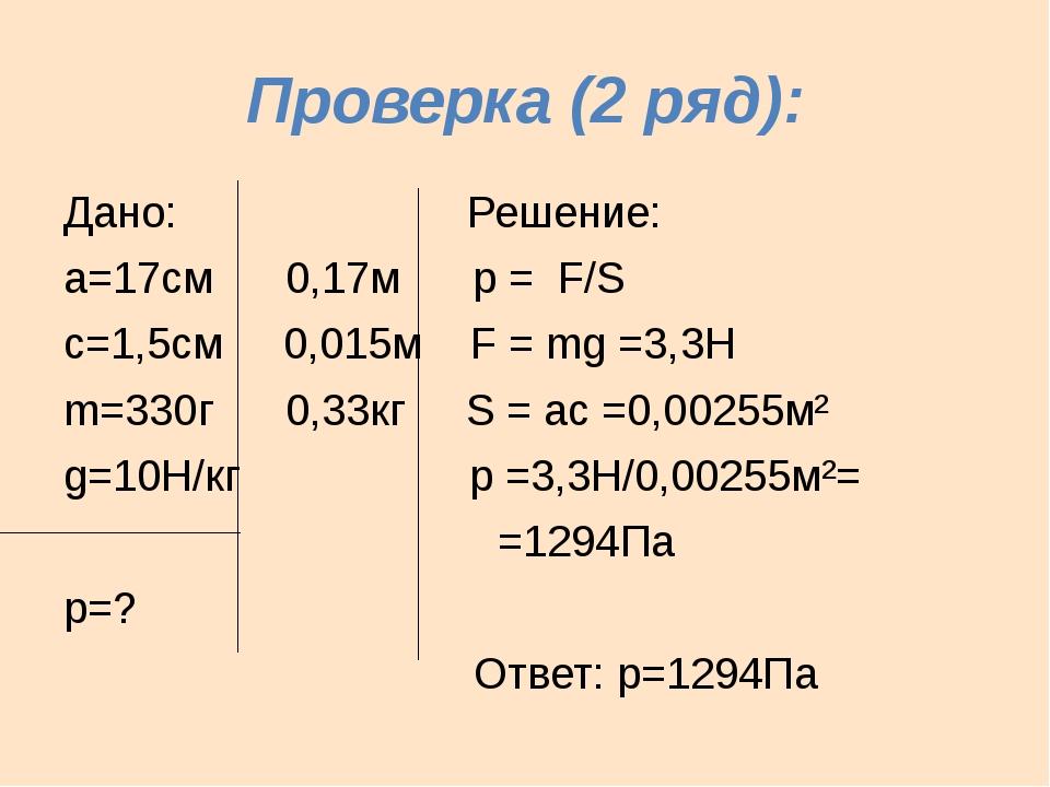 Проверка (2 ряд): Дано: Решение: а=17см 0,17м р = F/S с=1,5см 0,015м F = mg =...