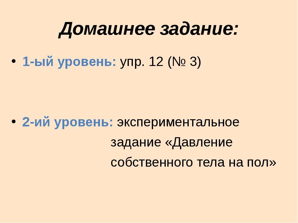 Домашнее задание: 1-ый уровень: упр. 12 (№ 3) 2-ий уровень: экспериментальное...