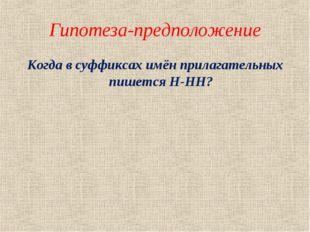Гипотеза-предположение Когда в суффиксах имён прилагательных пишется Н-НН?