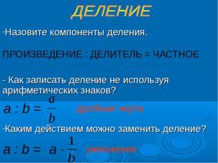 Назовите компоненты деления. ПРОИЗВЕДЕНИЕ : ДЕЛИТЕЛЬ = ЧАСТНОЕ - Как записат