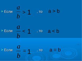 Если , то Если , то Если , то > 1 > 1 1 = a > b a < b a = b