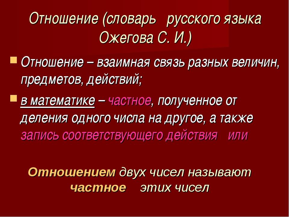Отношение (словарь русского языка Ожегова С. И.) Отношение – взаимная связь р...