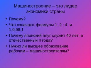 Машиностроение – это лидер экономики страны Почему? Что означают формулы 1: 2