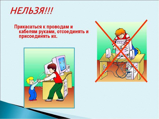 Прикасаться к проводам и кабелям руками, отсоединять и присоединять их.