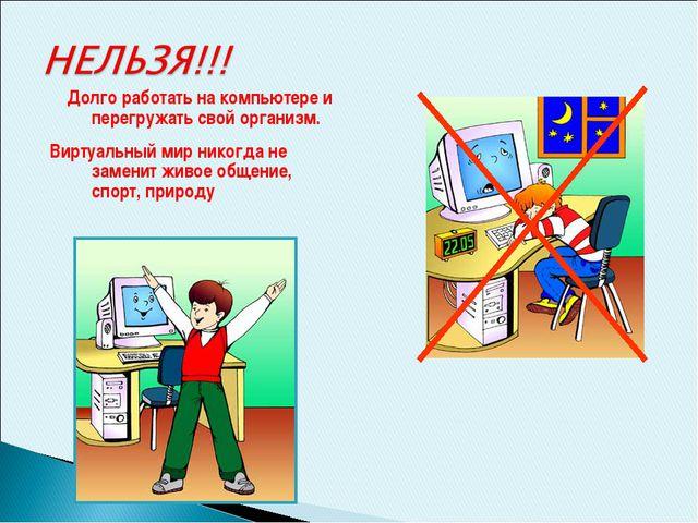 Долго работать на компьютере и перегружать свой организм. Виртуальный мир ни...
