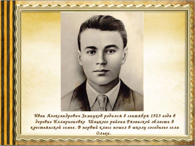 Иван Александрович Земнухов родился 8 сентября 1923 года в деревне Илларионов...