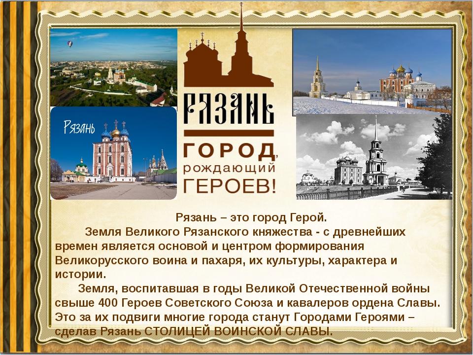 Рязань – это город Герой. Земля Великого Рязанского княжества - с древнейших...