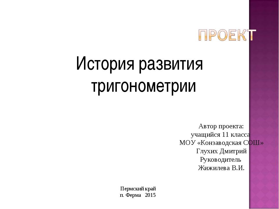 История развития тригонометрии Автор проекта: учащийся 11 класса МОУ «Конзаво...