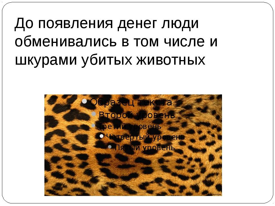 До появления денег люди обменивались в том числе и шкурами убитых животных