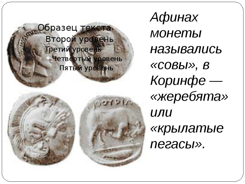 Афинах монеты назывались «совы», в Коринфе — «жеребята» или «крылатые пегасы».