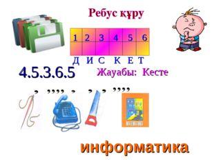 1 2 3 4 5 6 Д И С К Е Т 4.5.3.6.5 Жауабы: Кесте информатика