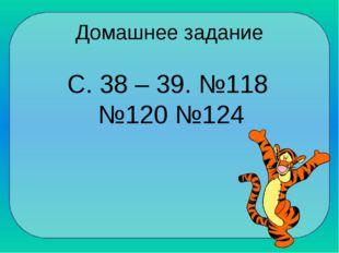 Домашнее задание С. 38 – 39. №118 №120 №124