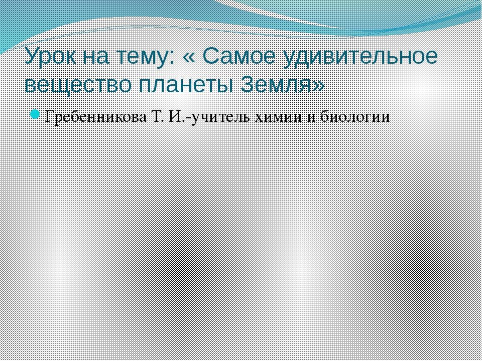 Урок на тему: « Самое удивительное вещество планеты Земля» Гребенникова Т. И....