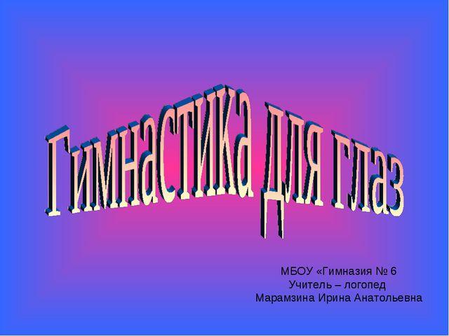 МБОУ «Гимназия № 6 Учитель – логопед Марамзина Ирина Анатольевна