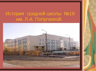 История средней школы №19 им. Л.А. Попугаевой.