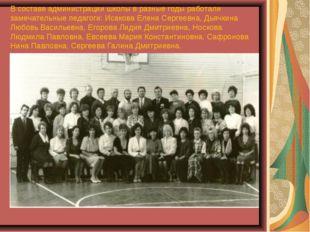 В составе администрации школы в разные годы работали замечательные педагоги: