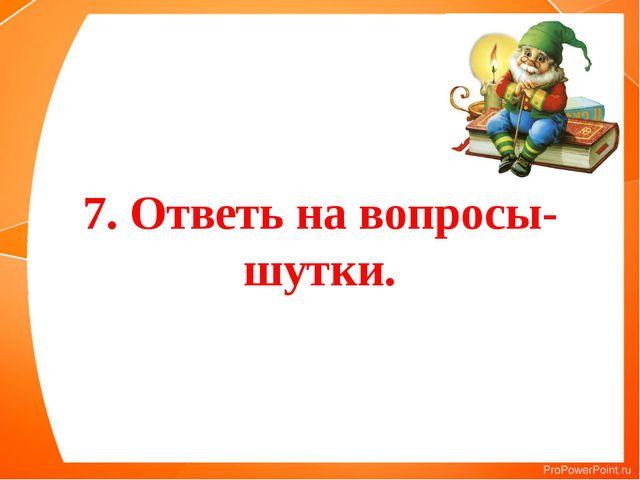 7. Ответь на вопросы-шутки.