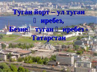 Туган йорт – ул туган җиребез, Безнең туган җиребез - Татарстан