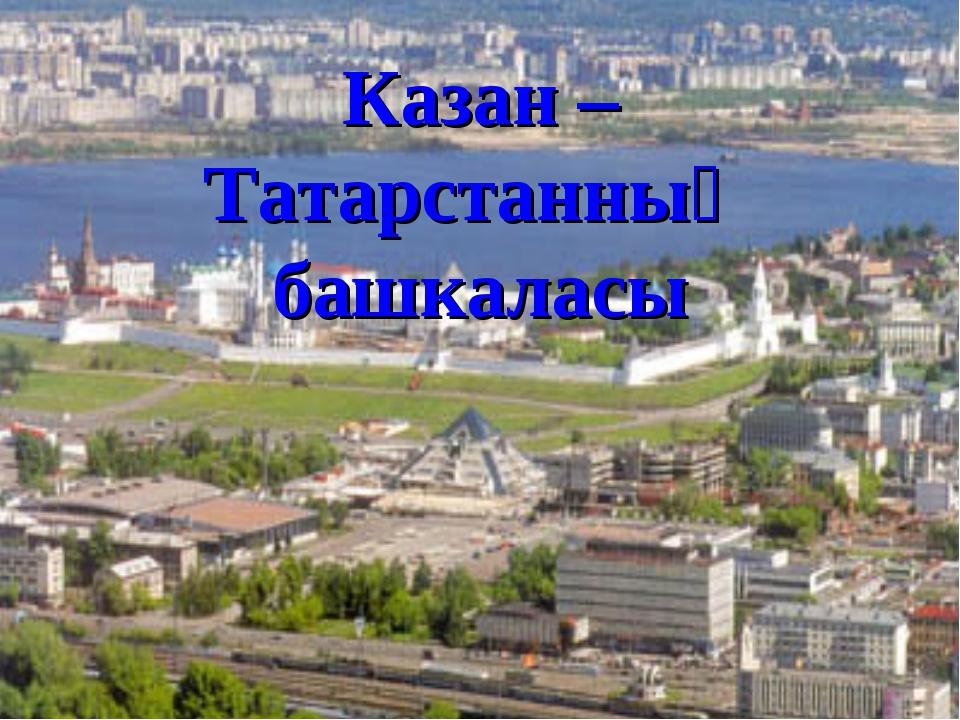 Казан – Татарстанның башкаласы
