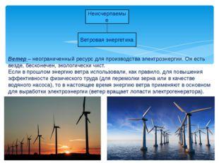 Неисчерпаемые Ветровая энергетика Ветер – неограниченный ресурс для производс