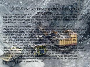 а) проблема использования минеральных ресурсов. Ежегодно из недр земли извлек