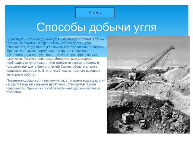 Существует 2 способа добычи угля - это поверхностные а также подземные работы...