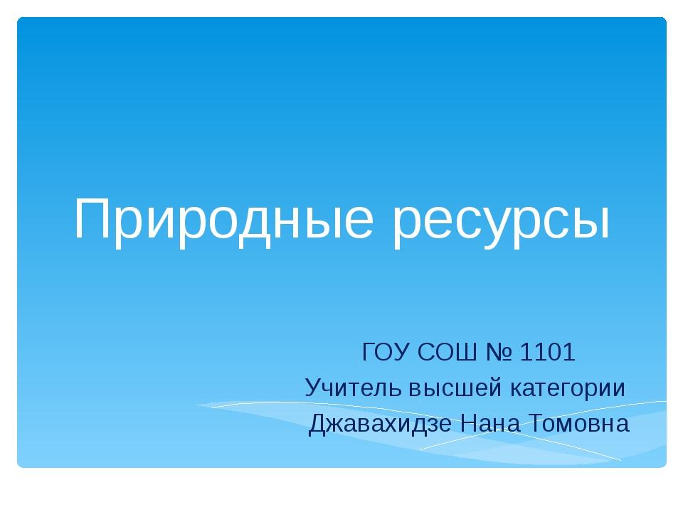 Природные ресурсы ГОУ СОШ № 1101 Учитель высшей категории Джавахидзе Нана Том...