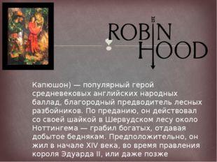 Ро́бин Гуд (англ. Robin Hood — Робин Капюшон) — популярный герой средневековы