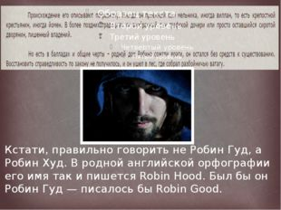 Кстати, правильно говорить не Робин Гуд, а Робин Худ. В родной английской ор
