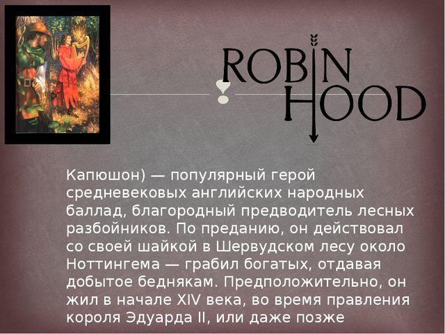Ро́бин Гуд (англ. Robin Hood — Робин Капюшон) — популярный герой средневековы...