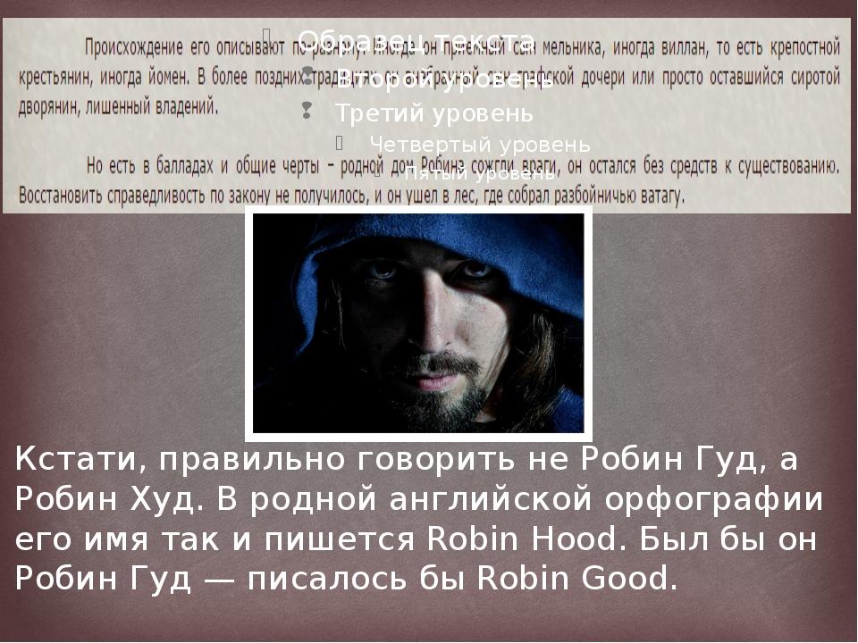 Кстати, правильно говорить не Робин Гуд, а Робин Худ. В родной английской ор...