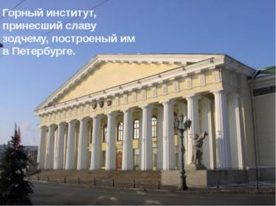 Горный институт, принесший славу зодчему, построеный им в Петербурге.