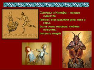Сатиры и Нимфы – низшие существа (божки ) они населяли реки, леса и горы, был